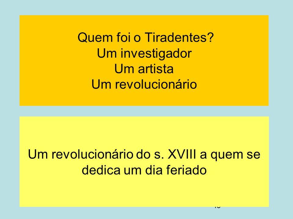 43 Quem foi o Tiradentes? Um investigador Um artista Um revolucionário Um revolucionário do s. XVIII a quem se dedica um dia feriado