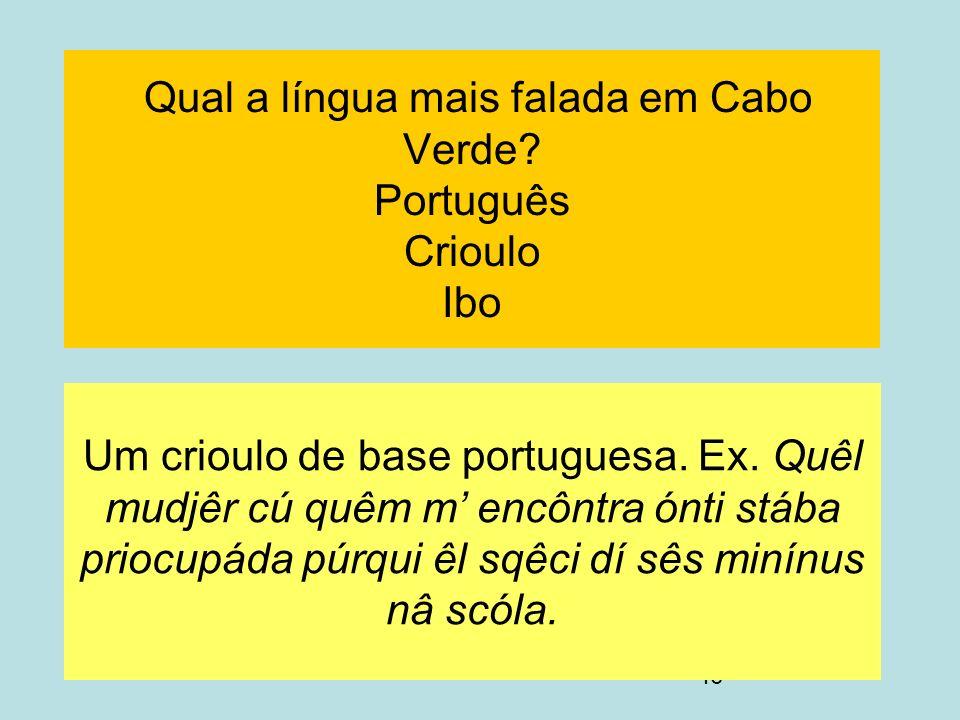 46 Qual a língua mais falada em Cabo Verde? Português Crioulo Ibo Um crioulo de base portuguesa. Ex. Quêl mudjêr cú quêm m encôntra ónti stába priocup