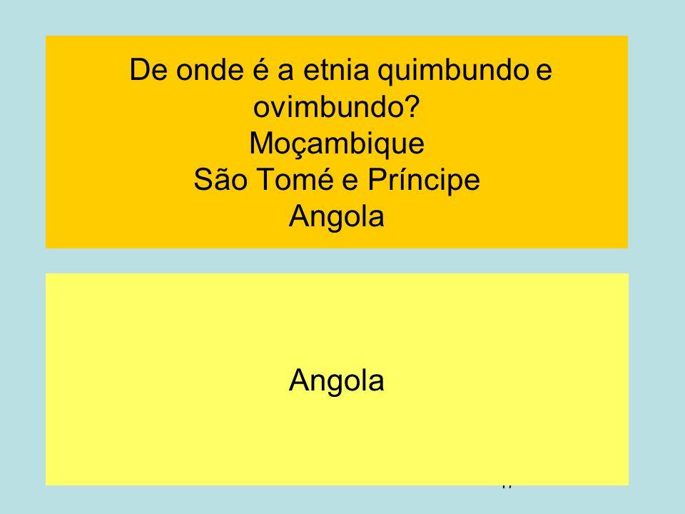 47 De onde é a etnia quimbundo e ovimbundo? Moçambique São Tomé e Príncipe Angola Angola