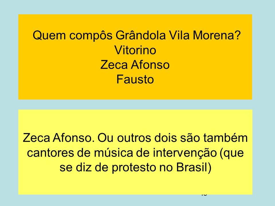 48 Quem compôs Grândola Vila Morena? Vitorino Zeca Afonso Fausto Zeca Afonso. Ou outros dois são também cantores de música de intervenção (que se diz