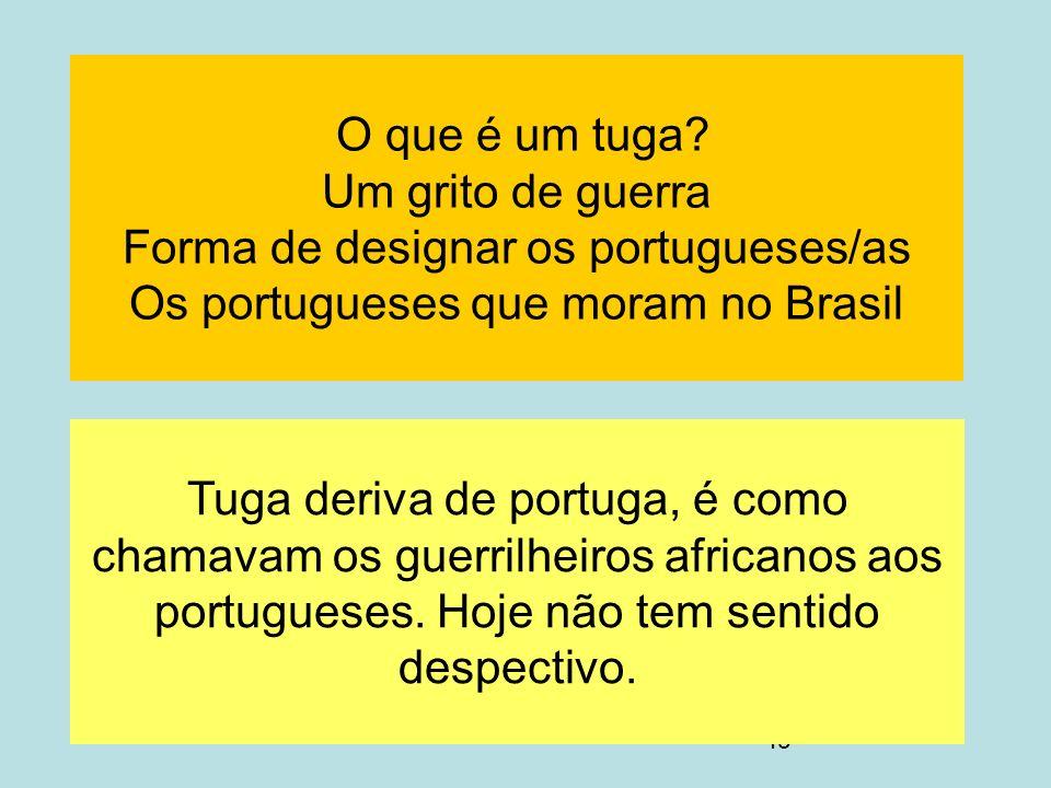 49 O que é um tuga? Um grito de guerra Forma de designar os portugueses/as Os portugueses que moram no Brasil Tuga deriva de portuga, é como chamavam