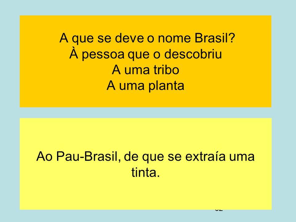 52 A que se deve o nome Brasil? À pessoa que o descobriu A uma tribo A uma planta Ao Pau-Brasil, de que se extraía uma tinta.