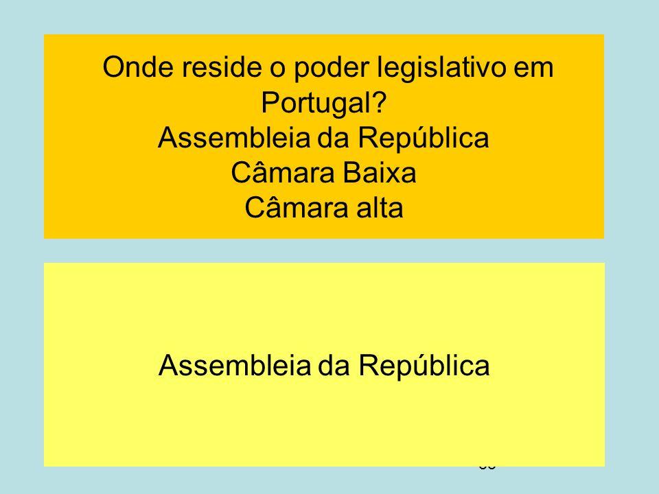 55 Onde reside o poder legislativo em Portugal? Assembleia da República Câmara Baixa Câmara alta Assembleia da República