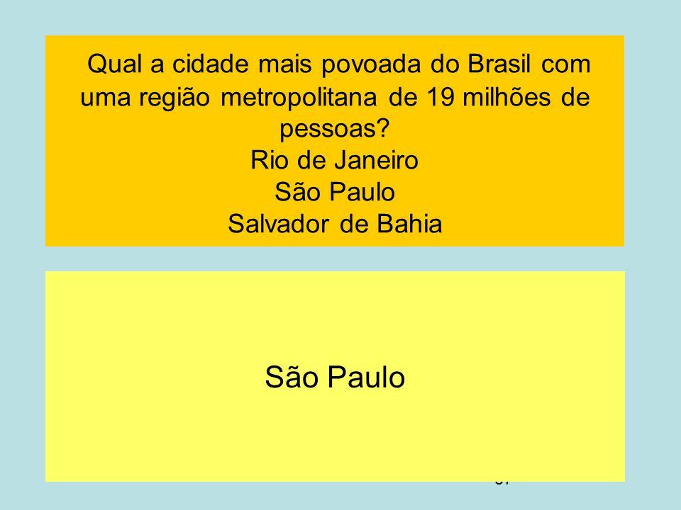 57 Qual a cidade mais povoada do Brasil com uma região metropolitana de 19 milhões de pessoas? Rio de Janeiro São Paulo Salvador de Bahia São Paulo