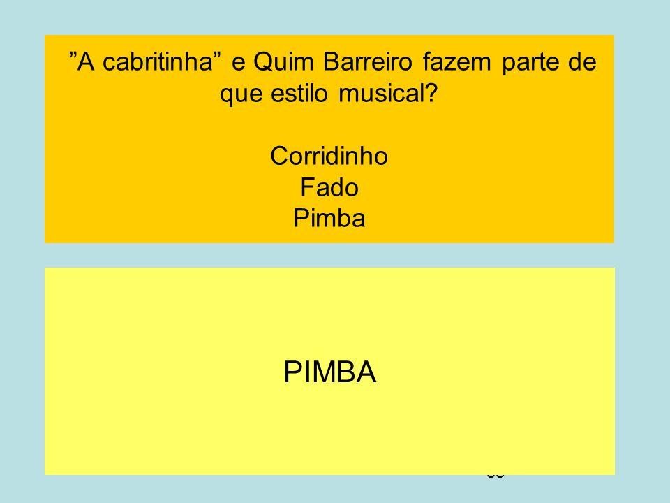 58 A cabritinha e Quim Barreiro fazem parte de que estilo musical? Corridinho Fado Pimba PIMBA
