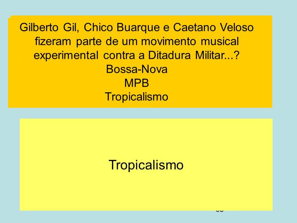 63 F Tropicalismo SSS Gilberto Gil, Chico Buarque e Caetano Veloso fizeram parte de um movimento musical experimental contra a Ditadura Militar...? Bo