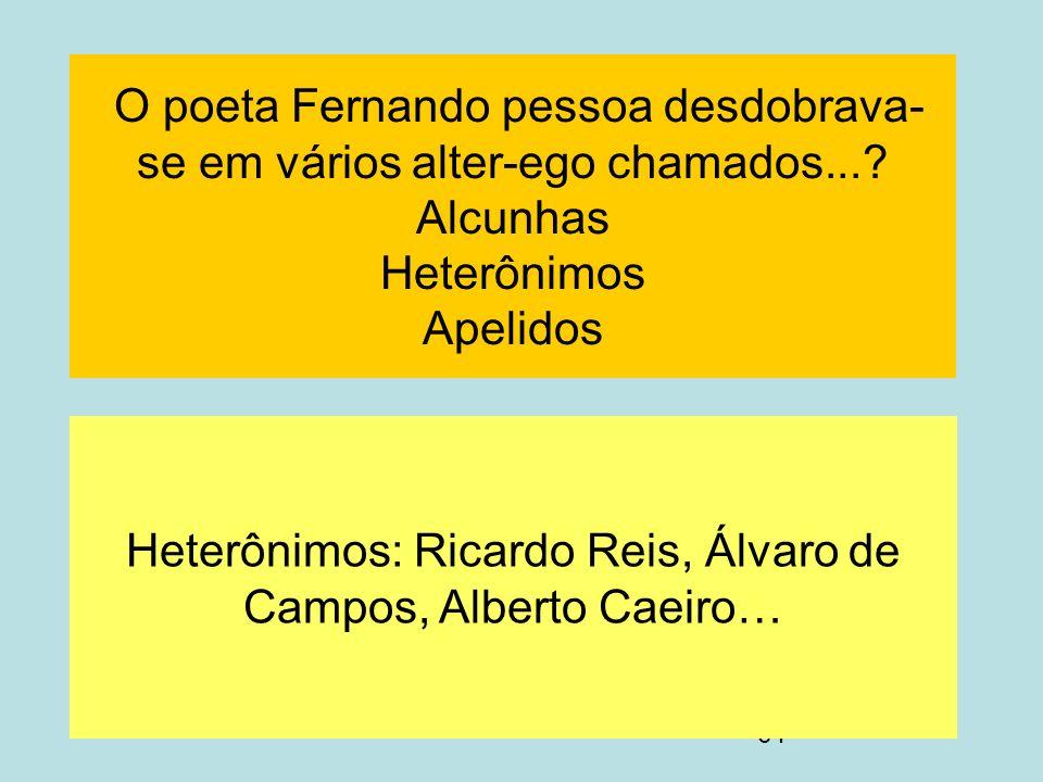 64 O poeta Fernando pessoa desdobrava- se em vários alter-ego chamados...? Alcunhas Heterônimos Apelidos Heterônimos: Ricardo Reis, Álvaro de Campos,