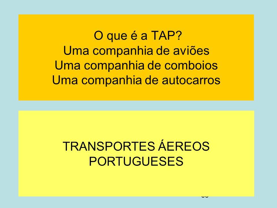 66 O que é a TAP? Uma companhia de aviões Uma companhia de comboios Uma companhia de autocarros TRANSPORTES ÁEREOS PORTUGUESES