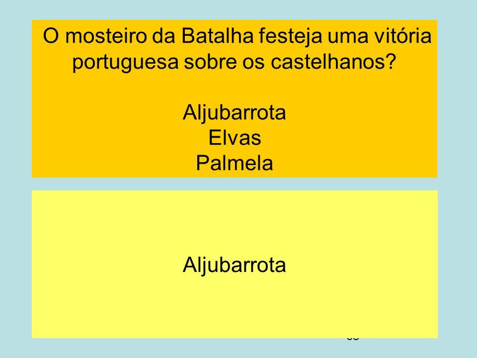 68 O mosteiro da Batalha festeja uma vitória portuguesa sobre os castelhanos? Aljubarrota Elvas Palmela Aljubarrota