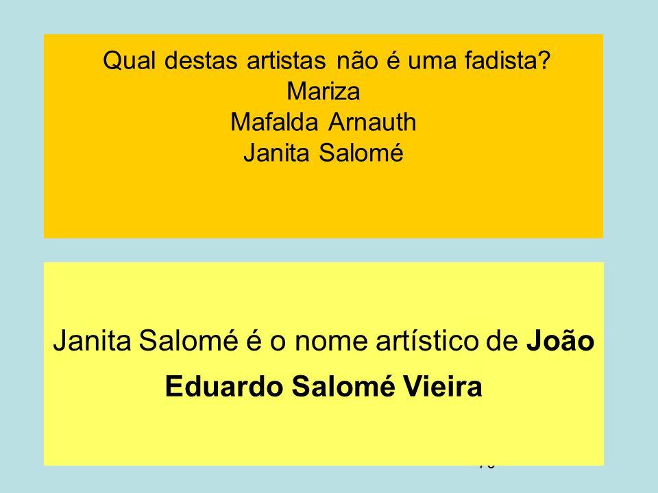 70 Qual destas artistas não é uma fadista? Mariza Mafalda Arnauth Janita Salomé Janita Salomé é o nome artístico de João Eduardo Salomé Vieira