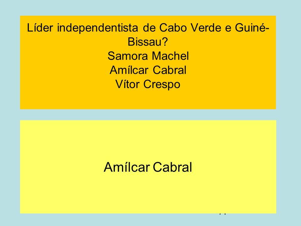71 Líder independentista de Cabo Verde e Guiné- Bissau? Samora Machel Amílcar Cabral Vítor Crespo Amílcar Cabral