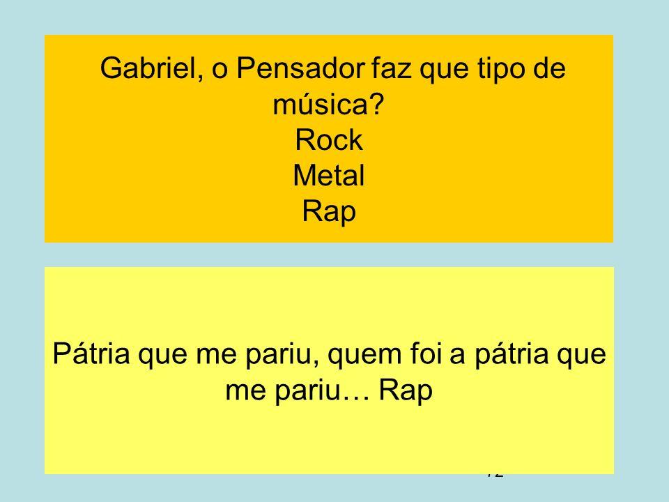 72 Gabriel, o Pensador faz que tipo de música? Rock Metal Rap Pátria que me pariu, quem foi a pátria que me pariu… Rap