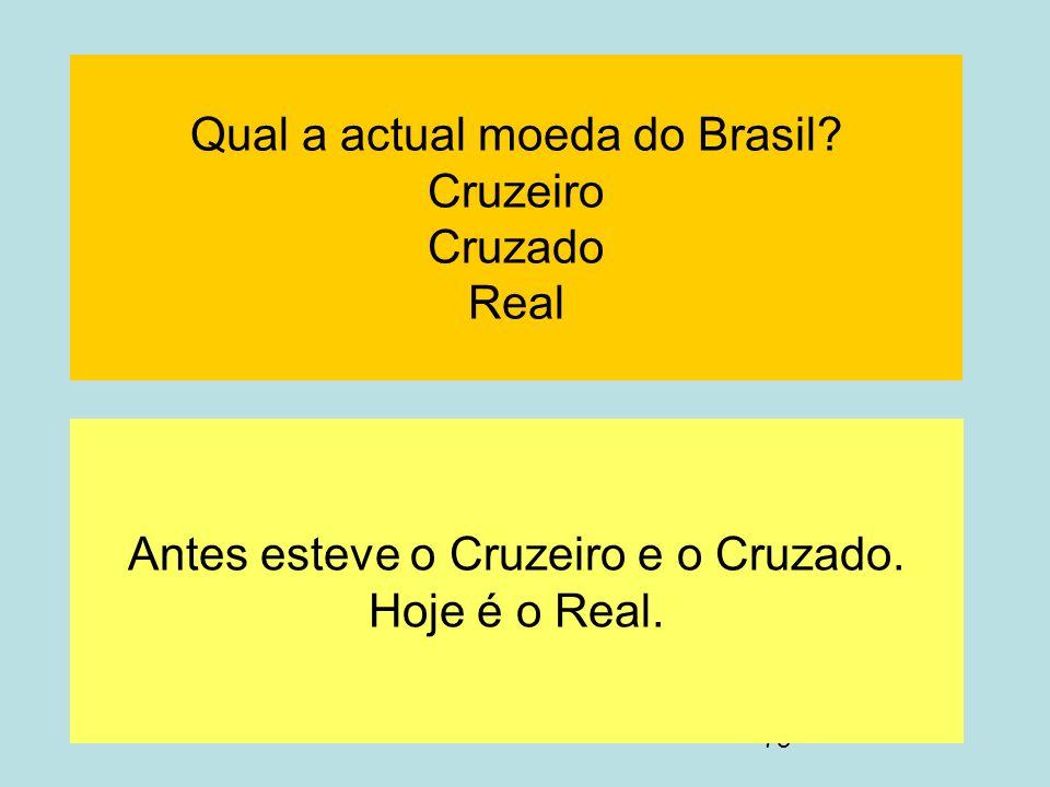 73 Qual a actual moeda do Brasil? Cruzeiro Cruzado Real Antes esteve o Cruzeiro e o Cruzado. Hoje é o Real.