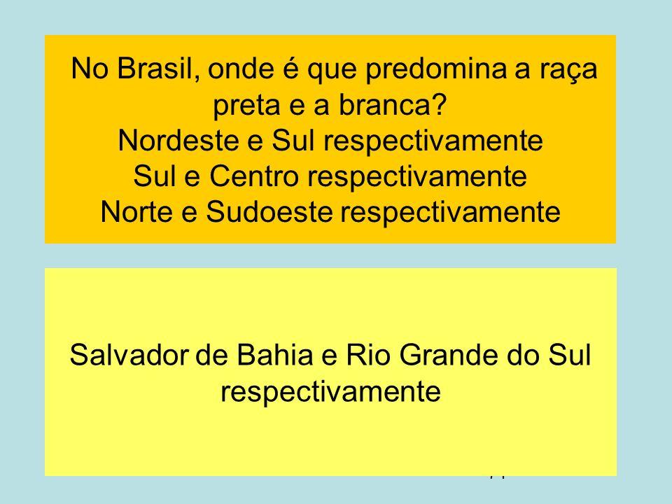 74 No Brasil, onde é que predomina a raça preta e a branca? Nordeste e Sul respectivamente Sul e Centro respectivamente Norte e Sudoeste respectivamen