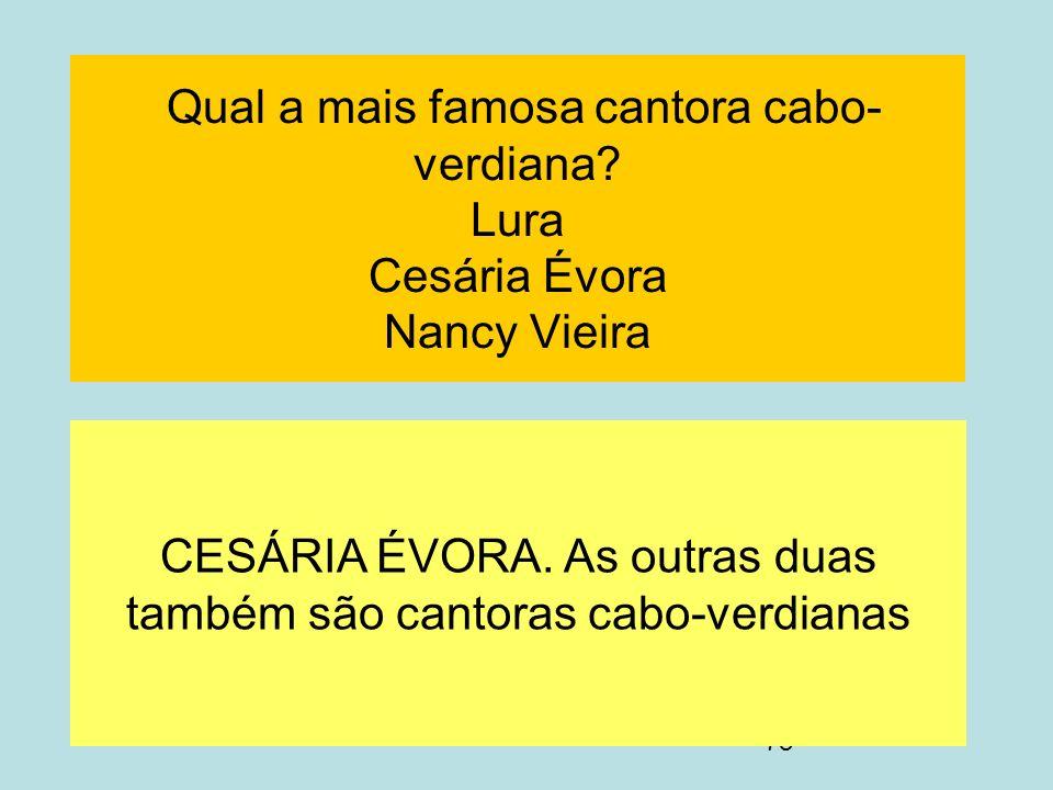 78 Qual a mais famosa cantora cabo- verdiana? Lura Cesária Évora Nancy Vieira CESÁRIA ÉVORA. As outras duas também são cantoras cabo-verdianas