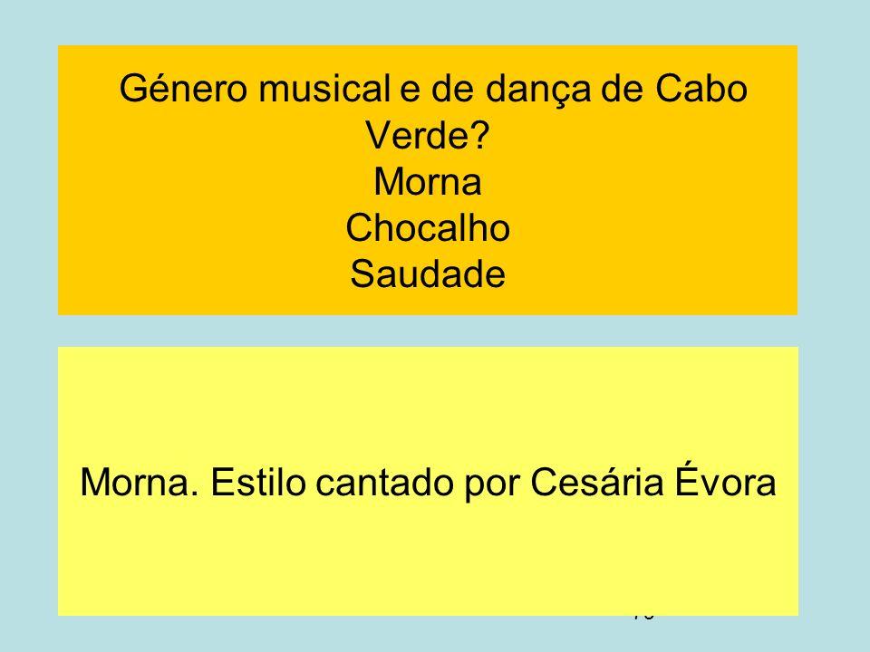 79 Género musical e de dança de Cabo Verde? Morna Chocalho Saudade Morna. Estilo cantado por Cesária Évora
