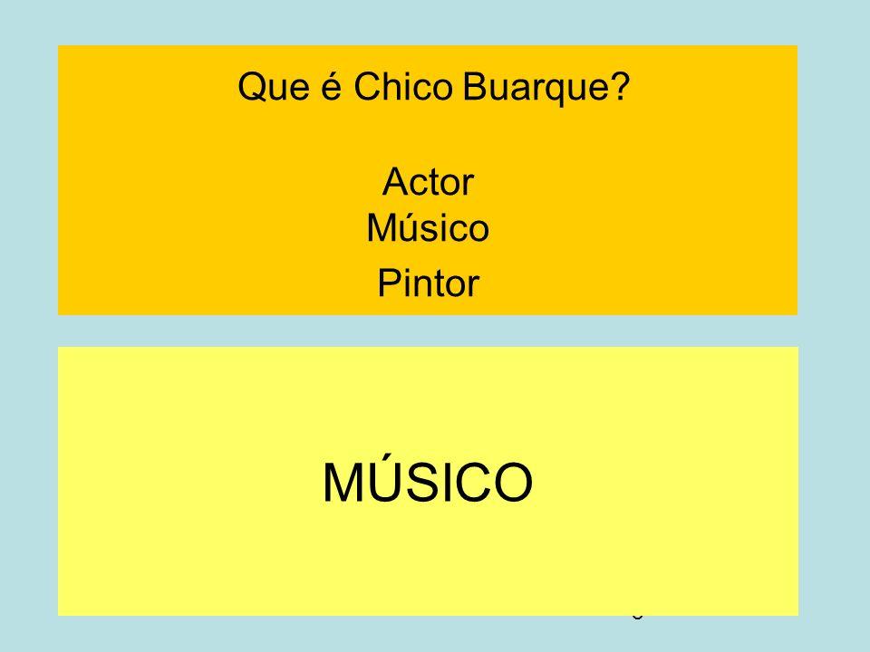 8 Que é Chico Buarque? Actor Músico Pintor MÚSICO