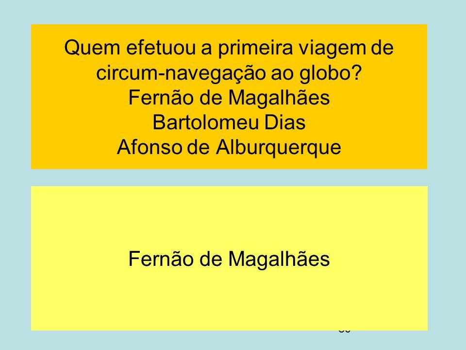 80 Quem efetuou a primeira viagem de circum-navegação ao globo? Fernão de Magalhães Bartolomeu Dias Afonso de Alburquerque Fernão de Magalhães