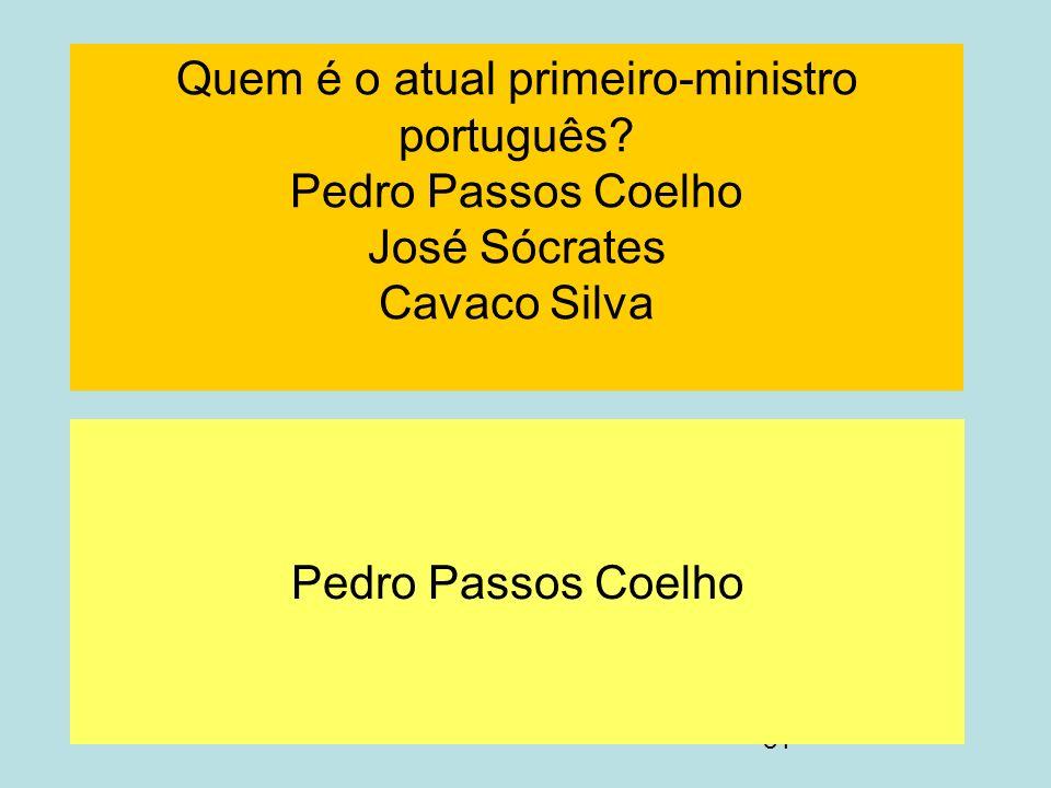 81 Quem é o atual primeiro-ministro português? Pedro Passos Coelho José Sócrates Cavaco Silva Pedro Passos Coelho