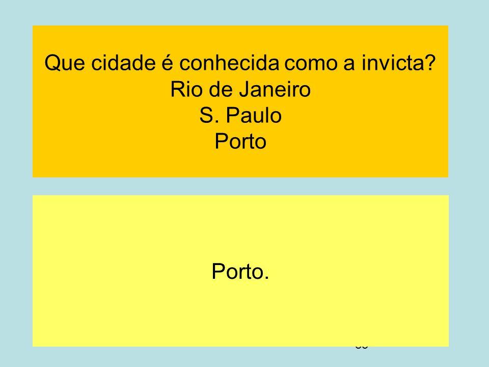 83 Que cidade é conhecida como a invicta? Rio de Janeiro S. Paulo Porto Porto.