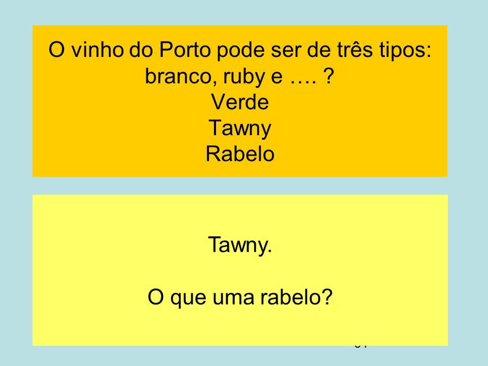84 O vinho do Porto pode ser de três tipos: branco, ruby e …. ? Verde Tawny Rabelo Tawny. O que uma rabelo?