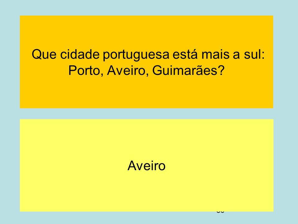 86 Que cidade portuguesa está mais a sul: Porto, Aveiro, Guimarães? Aveiro