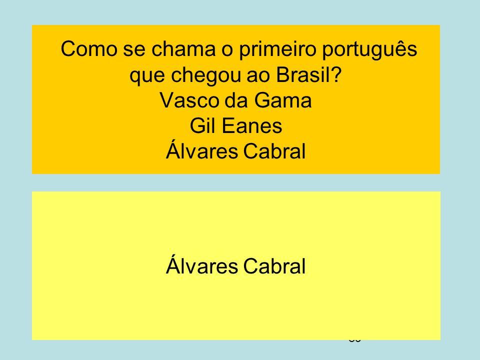 89 Como se chama o primeiro português que chegou ao Brasil? Vasco da Gama Gil Eanes Álvares Cabral Álvares Cabral