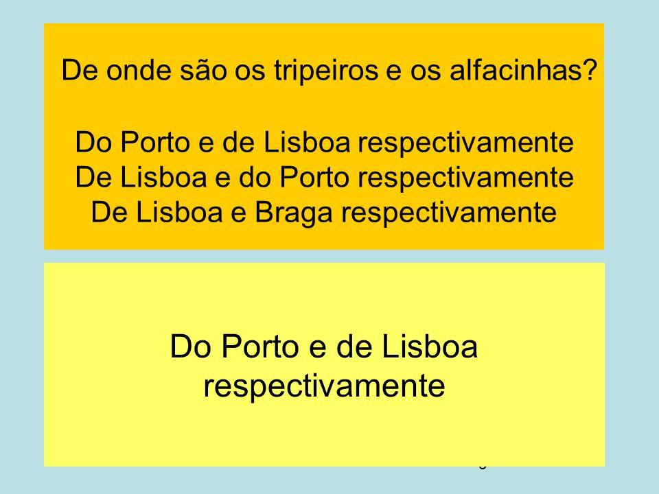 9 De onde são os tripeiros e os alfacinhas? Do Porto e de Lisboa respectivamente De Lisboa e do Porto respectivamente De Lisboa e Braga respectivament