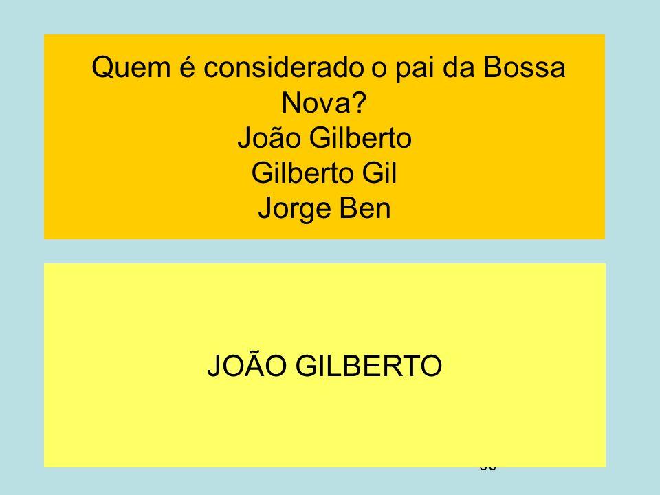 90 Quem é considerado o pai da Bossa Nova? João Gilberto Gilberto Gil Jorge Ben JOÃO GILBERTO