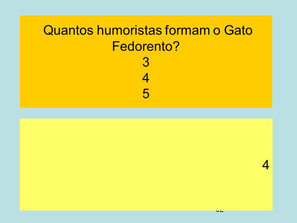 92 Quantos humoristas formam o Gato Fedorento? 3 4 5 4