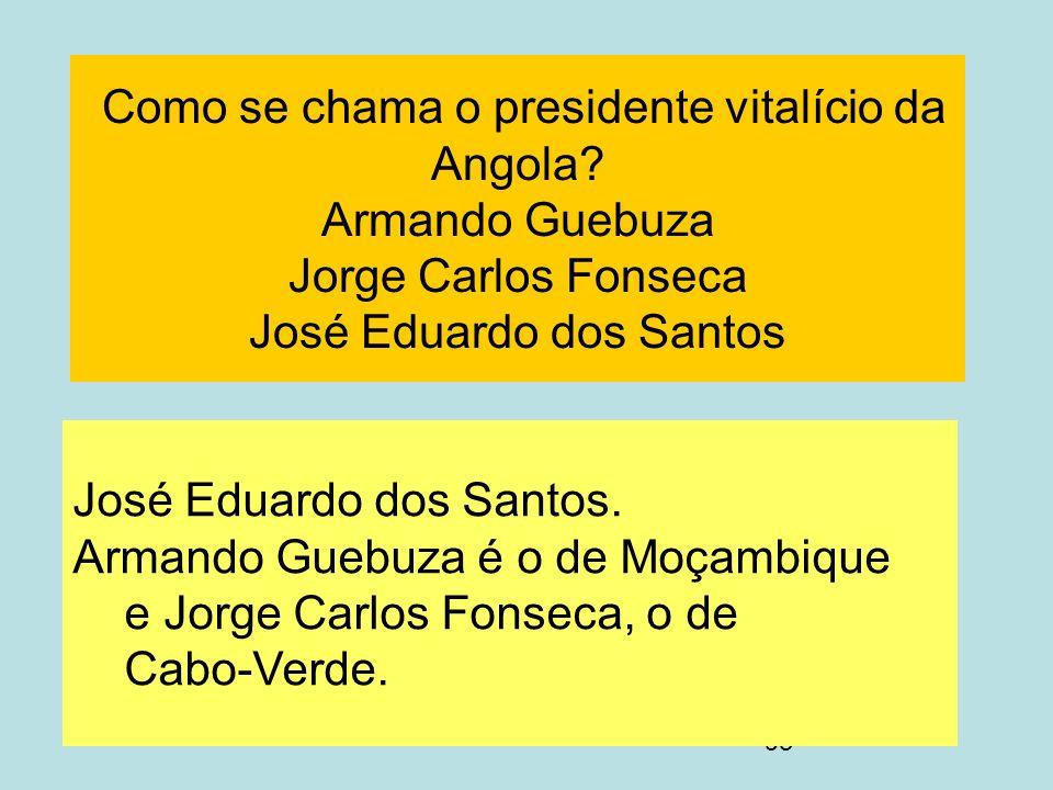 93 Como se chama o presidente vitalício da Angola? Armando Guebuza Jorge Carlos Fonseca José Eduardo dos Santos José Eduardo dos Santos. Armando Guebu