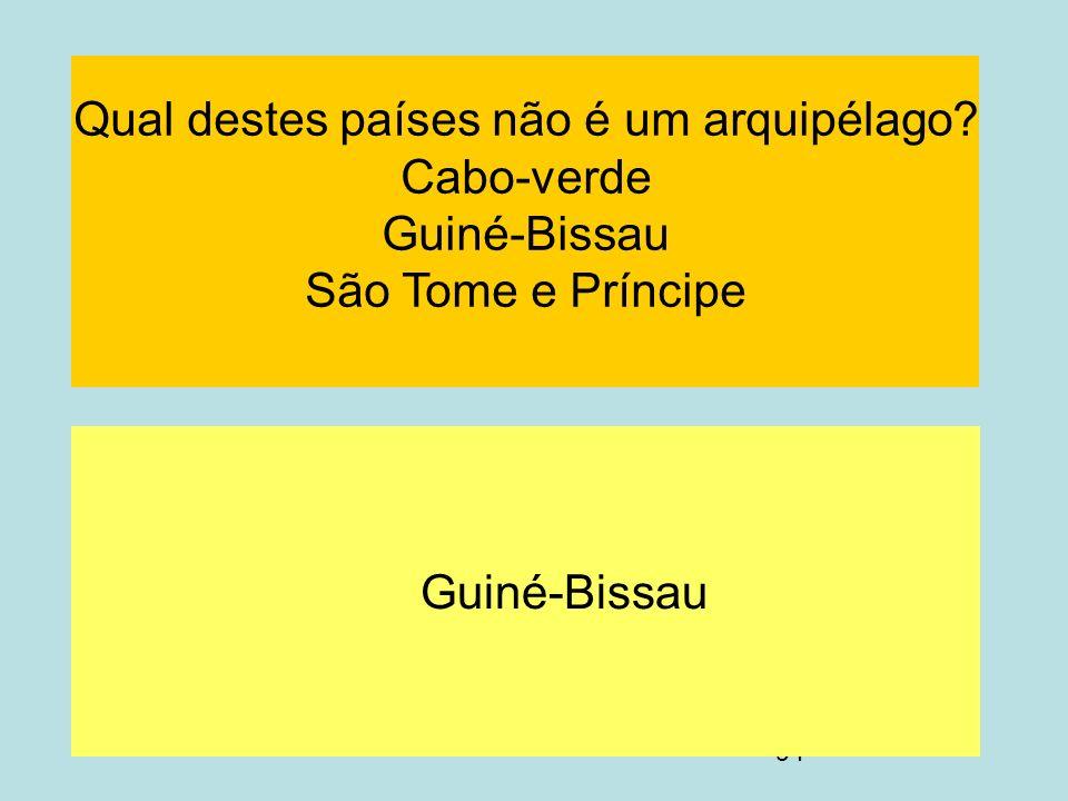 94 Guiné-Bissau Qual destes países não é um arquipélago? Cabo-verde Guiné-Bissau São Tome e Príncipe