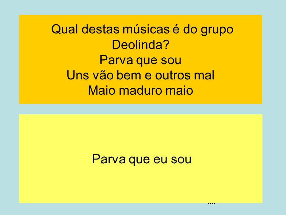 96 Qual destas músicas é do grupo Deolinda? Parva que sou Uns vão bem e outros mal Maio maduro maio Parva que eu sou