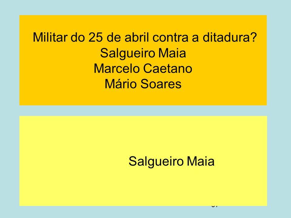 97 Militar do 25 de abril contra a ditadura? Salgueiro Maia Marcelo Caetano Mário Soares Salgueiro Maia