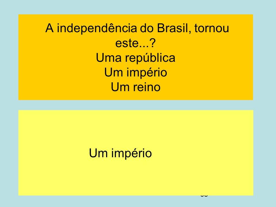 98 A independência do Brasil, tornou este...? Uma república Um império Um reino Um império