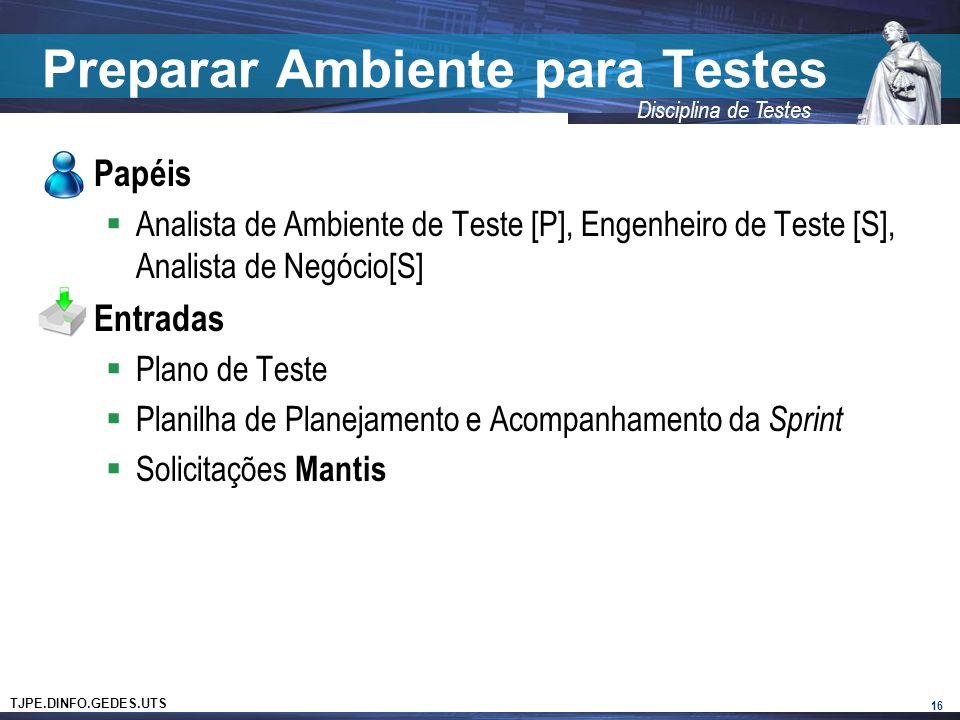 TJPE.DINFO.GEDES.UTS Disciplina de Testes Preparar Ambiente para Testes Papéis Analista de Ambiente de Teste [P], Engenheiro de Teste [S], Analista de Negócio[S] Entradas Plano de Teste Planilha de Planejamento e Acompanhamento da Sprint Solicitações Mantis 16