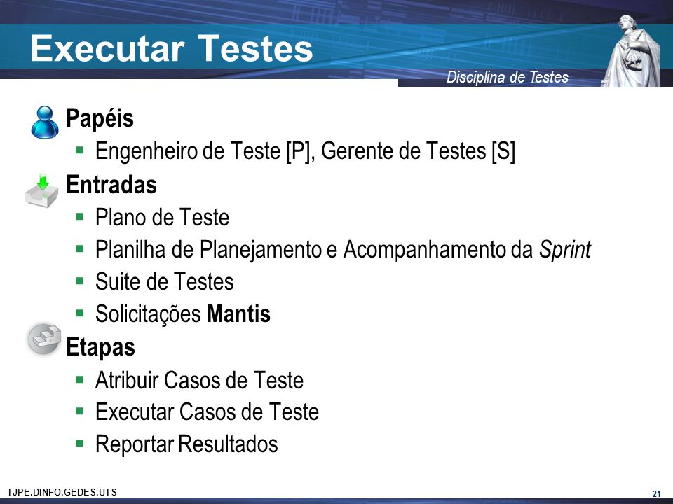 TJPE.DINFO.GEDES.UTS Disciplina de Testes Executar Testes Papéis Engenheiro de Teste [P], Gerente de Testes [S] Entradas Plano de Teste Planilha de Planejamento e Acompanhamento da Sprint Suite de Testes Solicitações Mantis Etapas Atribuir Casos de Teste Executar Casos de Teste Reportar Resultados 21