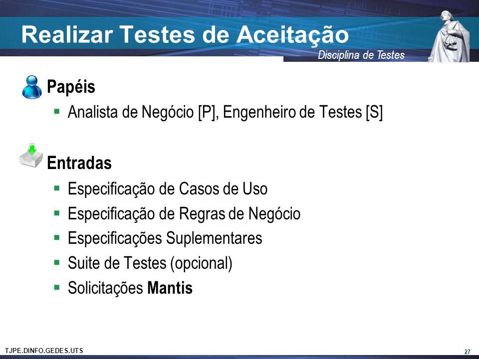 TJPE.DINFO.GEDES.UTS Disciplina de Testes Realizar Testes de Aceitação Papéis Analista de Negócio [P], Engenheiro de Testes [S] Entradas Especificação de Casos de Uso Especificação de Regras de Negócio Especificações Suplementares Suite de Testes (opcional) Solicitações Mantis 27
