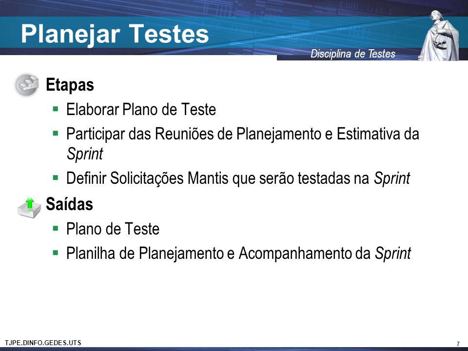 TJPE.DINFO.GEDES.UTS Disciplina de Testes Planejar Testes Etapas Elaborar Plano de Teste Participar das Reuniões de Planejamento e Estimativa da Sprint Definir Solicitações Mantis que serão testadas na Sprint Saídas Plano de Teste Planilha de Planejamento e Acompanhamento da Sprint 7