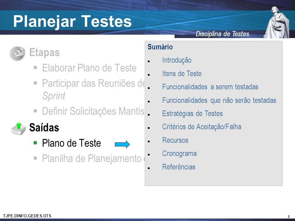 TJPE.DINFO.GEDES.UTS Disciplina de Testes Planejar Testes Etapas Elaborar Plano de Teste Participar das Reuniões de Planejamento e Estimativa da Sprint Definir Solicitações Mantis que serão testadas na Sprint Saídas Plano de Teste Planilha de Planejamento e Acompanhamento da Sprint 8 Sumário Introdução Itens de Teste Funcionalidades a serem testadas Funcionalidades que não serão testadas Estratégias de Testes Critérios de Aceitação/Falha Recursos Cronograma Referências