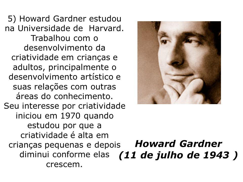Howard Gardner (11 de julho de 1943 ) 5) Howard Gardner estudou na Universidade de Harvard. Trabalhou com o desenvolvimento da criatividade em criança