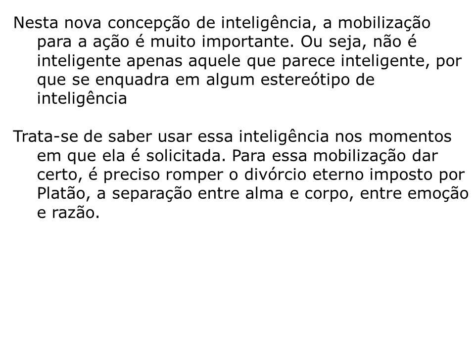 Nesta nova concepção de inteligência, a mobilização para a ação é muito importante. Ou seja, não é inteligente apenas aquele que parece inteligente, p