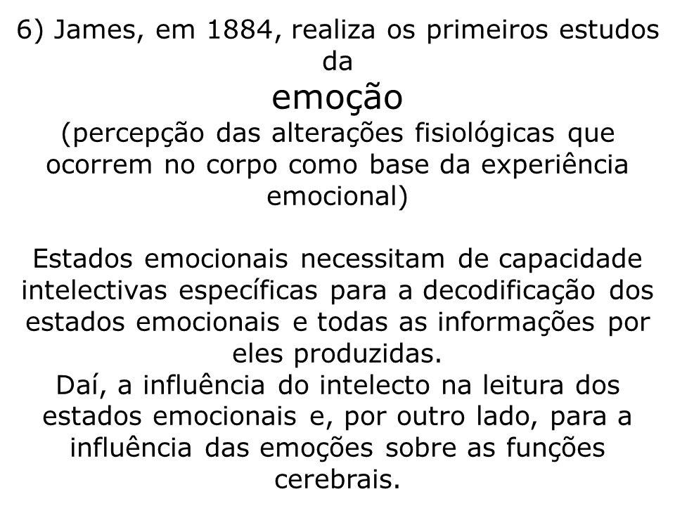 6) James, em 1884, realiza os primeiros estudos da emoção (percepção das alterações fisiológicas que ocorrem no corpo como base da experiência emocion
