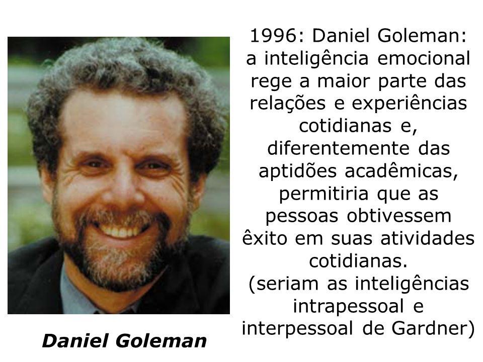 1996: Daniel Goleman: a inteligência emocional rege a maior parte das relações e experiências cotidianas e, diferentemente das aptidões acadêmicas, pe