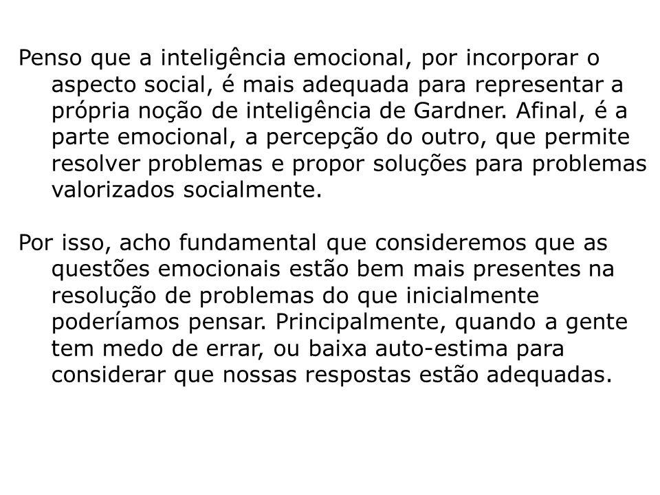 Penso que a inteligência emocional, por incorporar o aspecto social, é mais adequada para representar a própria noção de inteligência de Gardner. Afin