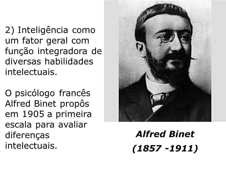 Alfred Binet (1857 -1911) 2) Inteligência como um fator geral com função integradora de diversas habilidades intelectuais. O psicólogo francês Alfred