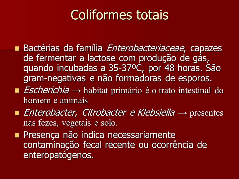 Coliformes totais Bactérias da família Enterobacteriaceae, capazes de fermentar a lactose com produção de gás, quando incubadas a 35-37ºC, por 48 horas.