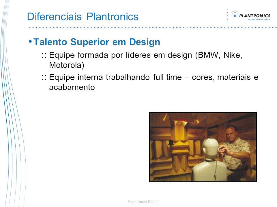 Plantronics Secret Diferenciais Plantronics Talento Superior em Design Equipe formada por líderes em design (BMW, Nike, Motorola) Equipe interna traba