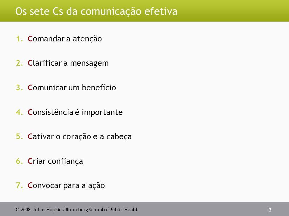 2008 Johns Hopkins Bloomberg School of Public Health 3 Os sete Cs da comunicação efetiva 1.Comandar a atenção 2.Clarificar a mensagem 3.Comunicar um benefício 4.Consistência é importante 5.Cativar o coração e a cabeça 6.Criar confiança 7.Convocar para a ação