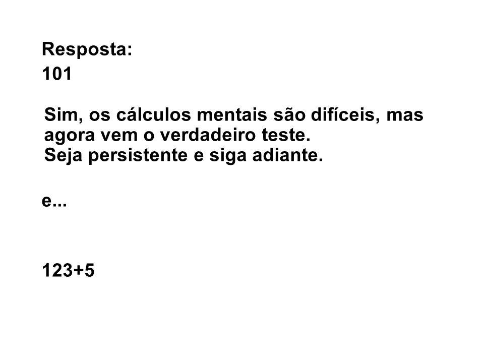 Resposta: 101 Sim, os cálculos mentais são difíceis, mas agora vem o verdadeiro teste. Seja persistente e siga adiante. e... 123+5
